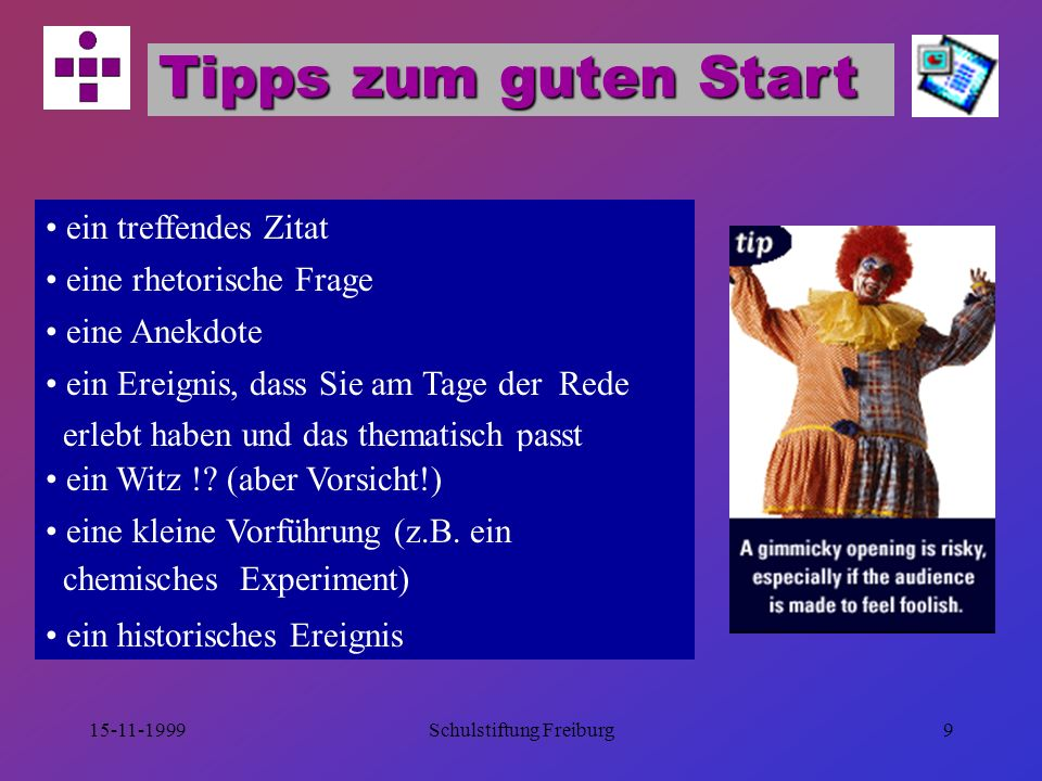15-11-1999Schulstiftung Freiburg9 Tipps zum guten Start ein treffendes Zitat eine rhetorische Frage eine Anekdote ein Ereignis, dass Sie am Tage der Rede erlebt haben und das thematisch passt ein Witz !.