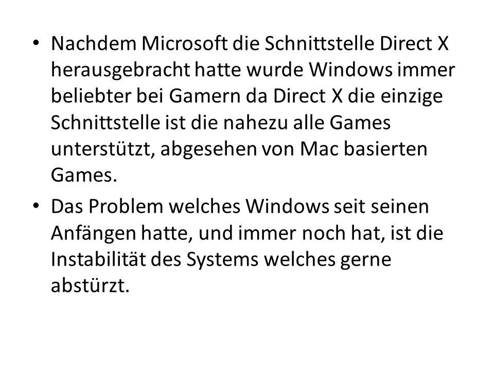 Nachdem Microsoft die Schnittstelle Direct X herausgebracht hatte wurde Windows immer beliebter bei Gamern da Direct X die einzige Schnittstelle ist d