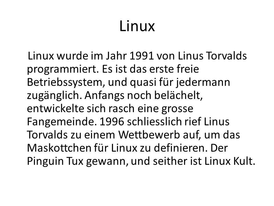 Linux Linux wurde im Jahr 1991 von Linus Torvalds programmiert. Es ist das erste freie Betriebssystem, und quasi für jedermann zugänglich. Anfangs noc
