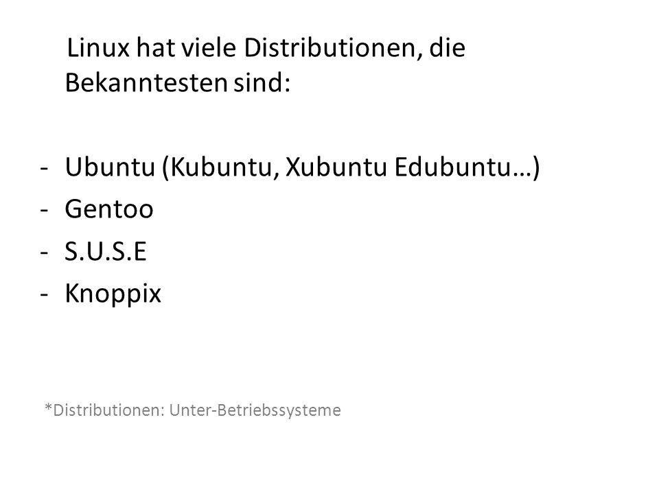 Linux hat viele Distributionen, die Bekanntesten sind: -Ubuntu (Kubuntu, Xubuntu Edubuntu…) -Gentoo -S.U.S.E -Knoppix *Distributionen: Unter-Betriebss