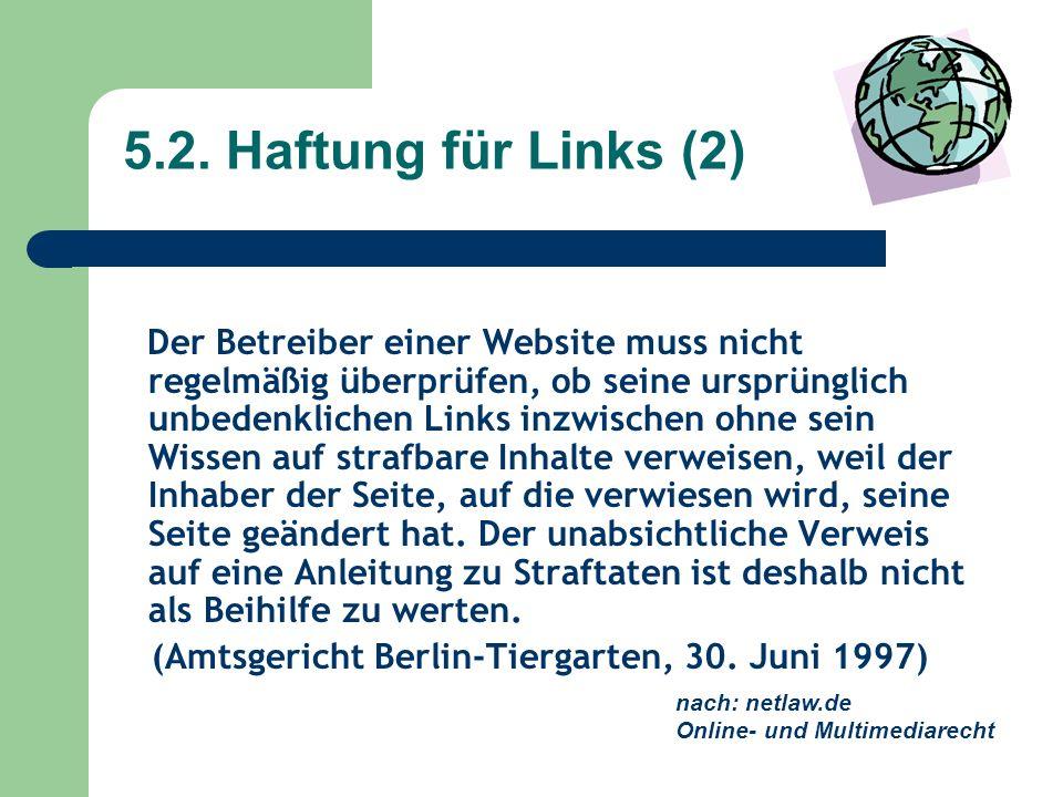 5.2. Haftung für Links (2) Der Betreiber einer Website muss nicht regelmäßig überprüfen, ob seine ursprünglich unbedenklichen Links inzwischen ohne se