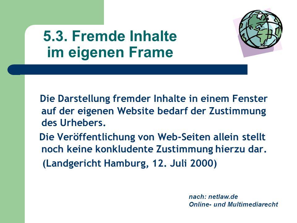 5.3. Fremde Inhalte im eigenen Frame Die Darstellung fremder Inhalte in einem Fenster auf der eigenen Website bedarf der Zustimmung des Urhebers. Die