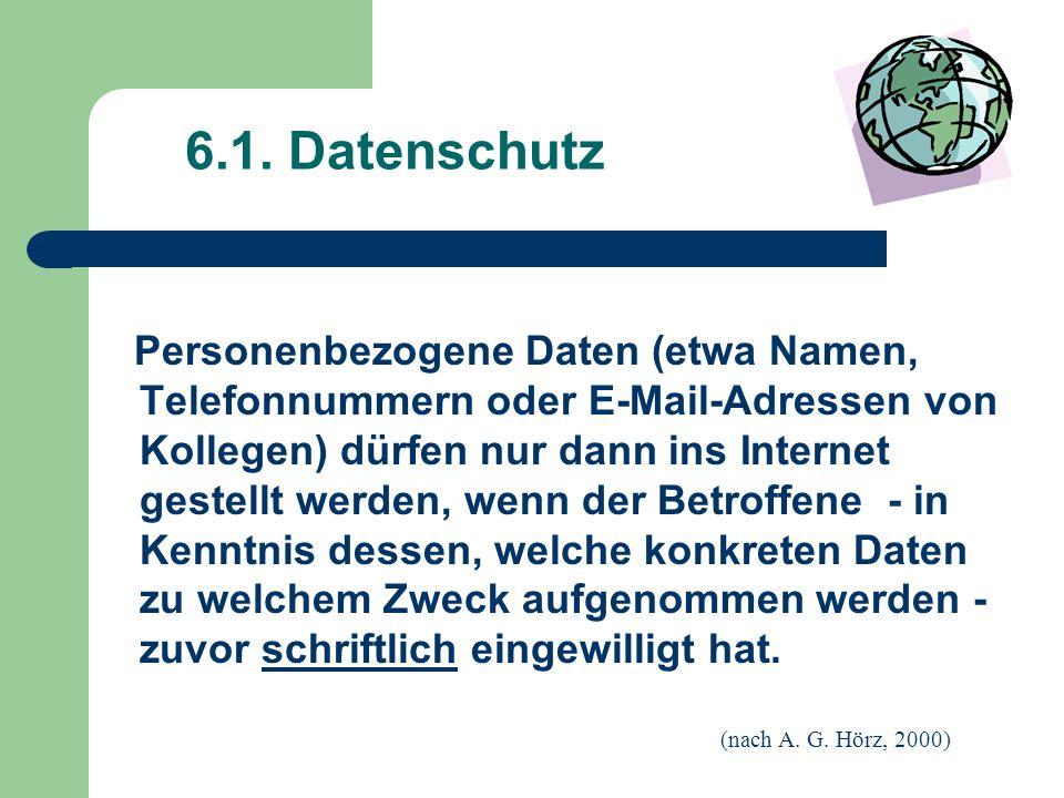 6.1. Datenschutz Personenbezogene Daten (etwa Namen, Telefonnummern oder E-Mail-Adressen von Kollegen) dürfen nur dann ins Internet gestellt werden, w