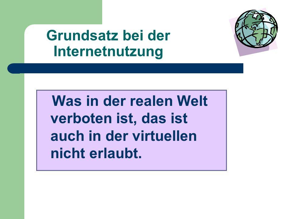 Grundsatz bei der Internetnutzung Was in der realen Welt verboten ist, das ist auch in der virtuellen nicht erlaubt.