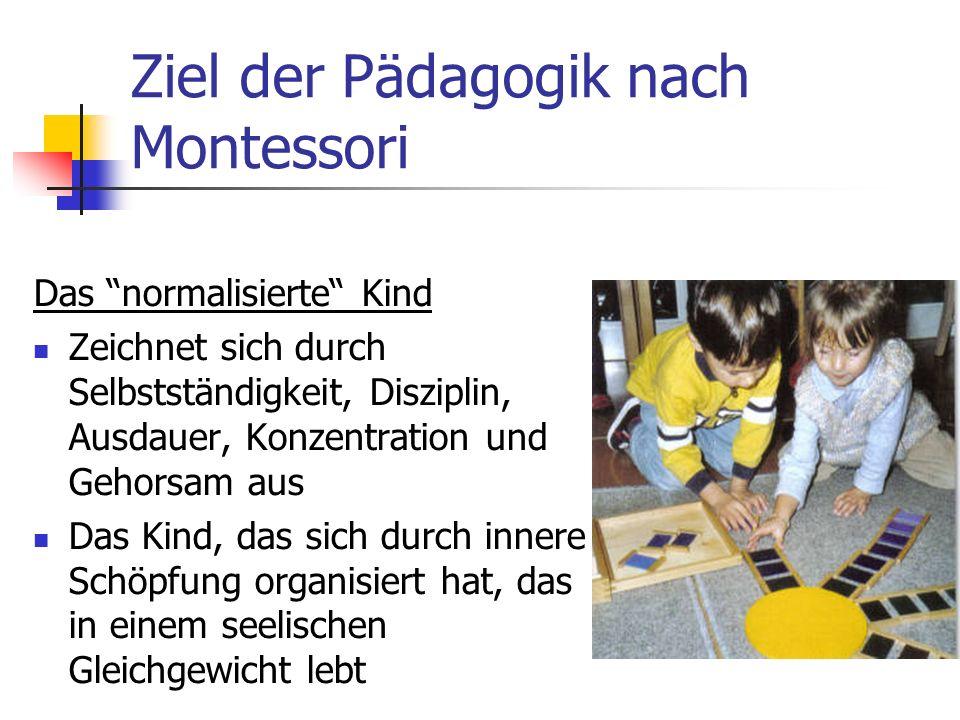 Ziel der Pädagogik nach Montessori Das normalisierte Kind Zeichnet sich durch Selbstständigkeit, Disziplin, Ausdauer, Konzentration und Gehorsam aus Das Kind, das sich durch innere Schöpfung organisiert hat, das in einem seelischen Gleichgewicht lebt