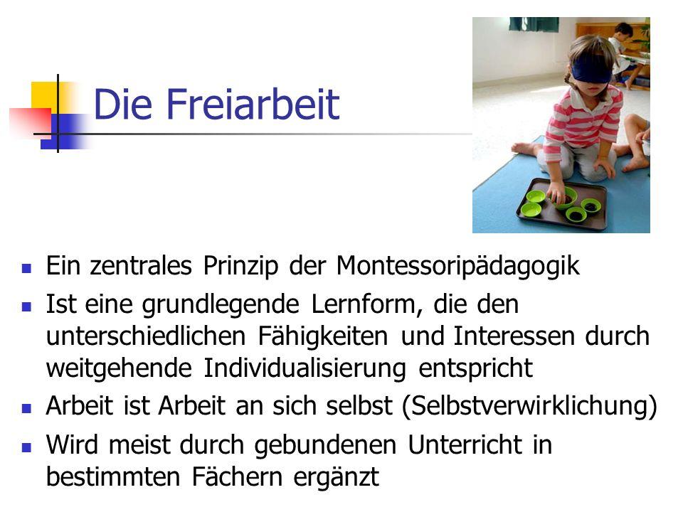 Die Freiarbeit Ein zentrales Prinzip der Montessoripädagogik Ist eine grundlegende Lernform, die den unterschiedlichen Fähigkeiten und Interessen durch weitgehende Individualisierung entspricht Arbeit ist Arbeit an sich selbst (Selbstverwirklichung) Wird meist durch gebundenen Unterricht in bestimmten Fächern ergänzt