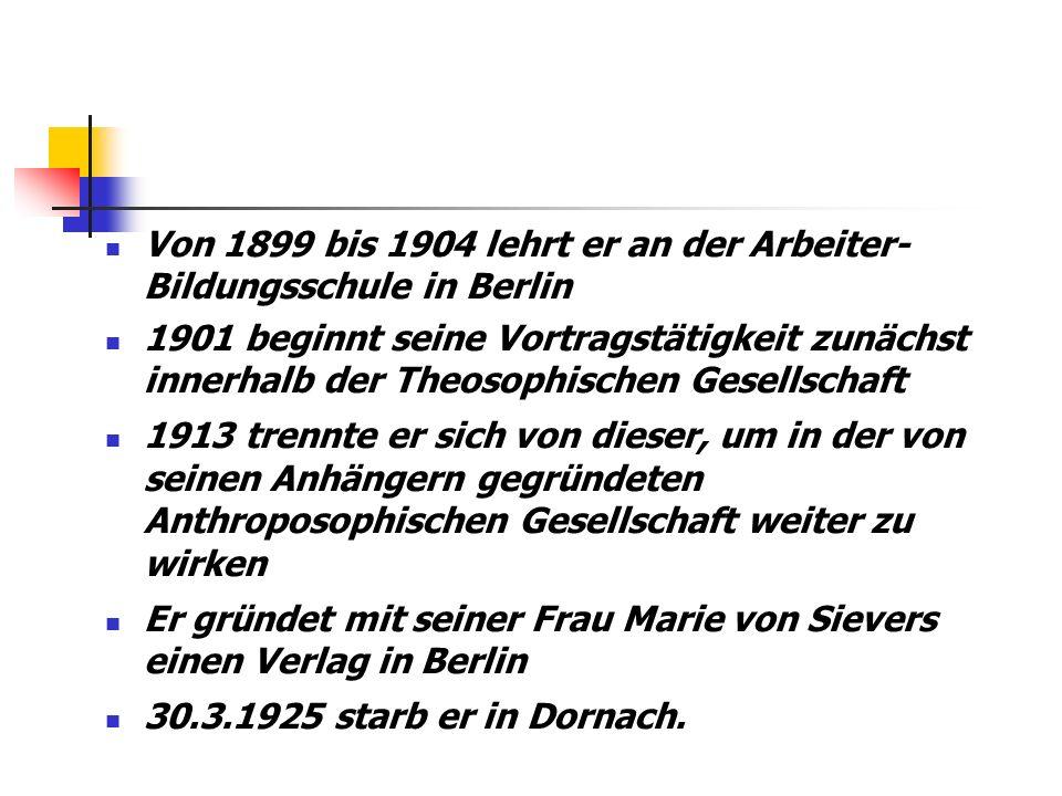 Von 1899 bis 1904 lehrt er an der Arbeiter- Bildungsschule in Berlin 1901 beginnt seine Vortragstätigkeit zunächst innerhalb der Theosophischen Gesellschaft 1913 trennte er sich von dieser, um in der von seinen Anhängern gegründeten Anthroposophischen Gesellschaft weiter zu wirken Er gründet mit seiner Frau Marie von Sievers einen Verlag in Berlin 30.3.1925 starb er in Dornach.