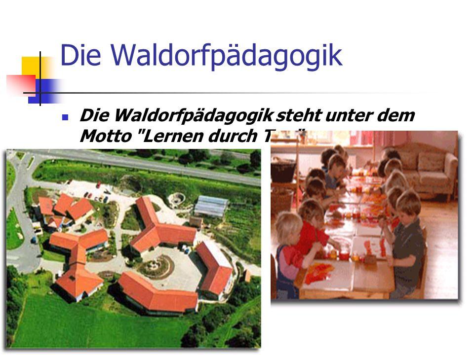 Die Waldorfpädagogik Die Waldorfpädagogik steht unter dem Motto Lernen durch Tun