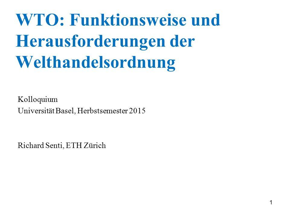 1 WTO: Funktionsweise und Herausforderungen der Welthandelsordnung Kolloquium Universität Basel, Herbstsemester 2015 Richard Senti, ETH Zürich