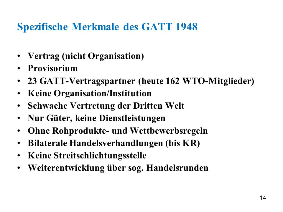 14 Spezifische Merkmale des GATT 1948 Vertrag (nicht Organisation) Provisorium 23 GATT-Vertragspartner (heute 162 WTO-Mitglieder) Keine Organisation/I
