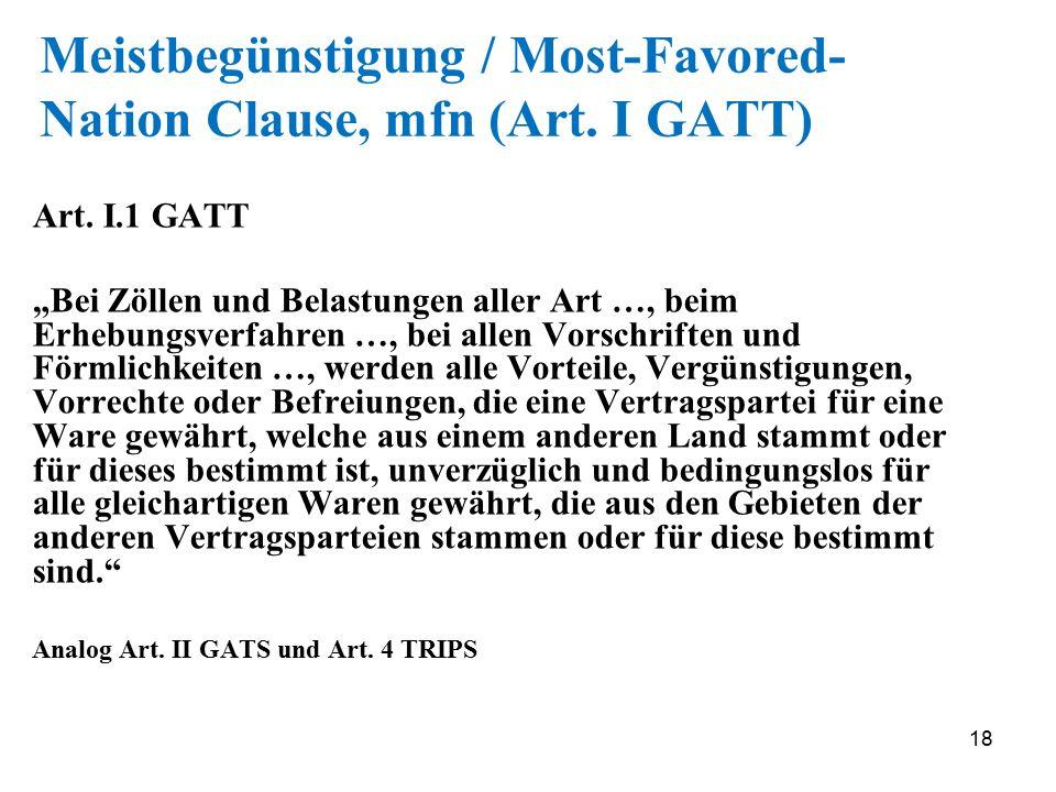 """18 Meistbegünstigung / Most-Favored- Nation Clause, mfn (Art. I GATT) Art. I.1 GATT """"Bei Zöllen und Belastungen aller Art …, beim Erhebungsverfahren …"""