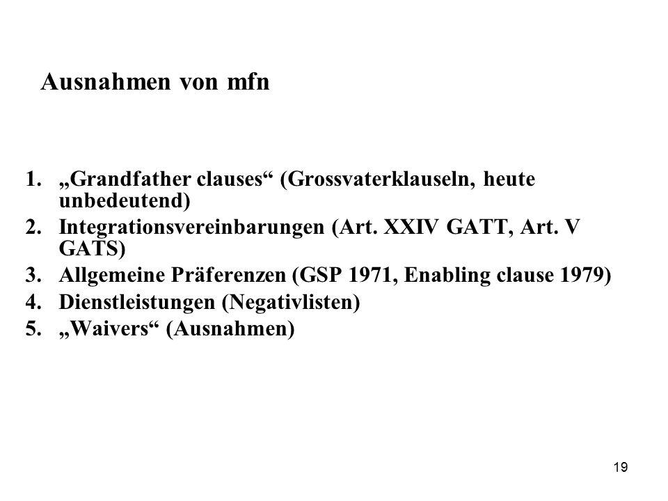 """19 Ausnahmen von mfn 1.""""Grandfather clauses"""" (Grossvaterklauseln, heute unbedeutend) 2.Integrationsvereinbarungen (Art. XXIV GATT, Art. V GATS) 3.Allg"""