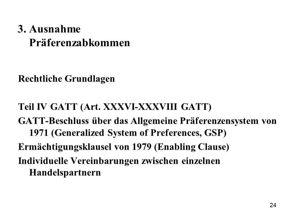 24 3. Ausnahme Präferenzabkommen Rechtliche Grundlagen Teil IV GATT (Art. XXXVI-XXXVIII GATT) GATT-Beschluss über das Allgemeine Präferenzensystem von