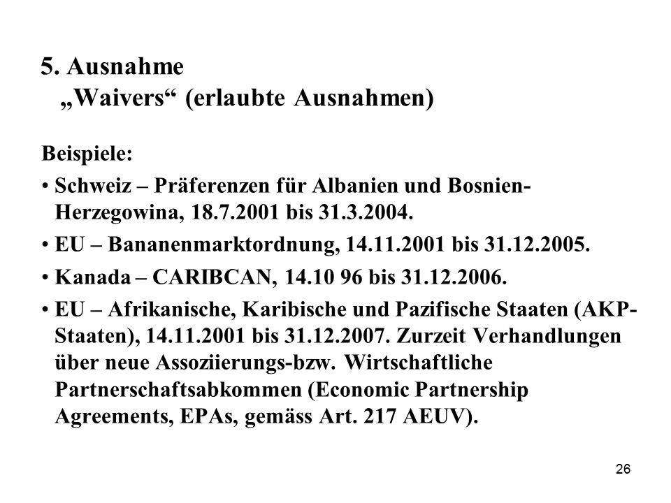 """26 5. Ausnahme """"Waivers"""" (erlaubte Ausnahmen) Beispiele: Schweiz – Präferenzen für Albanien und Bosnien- Herzegowina, 18.7.2001 bis 31.3.2004. EU – Ba"""