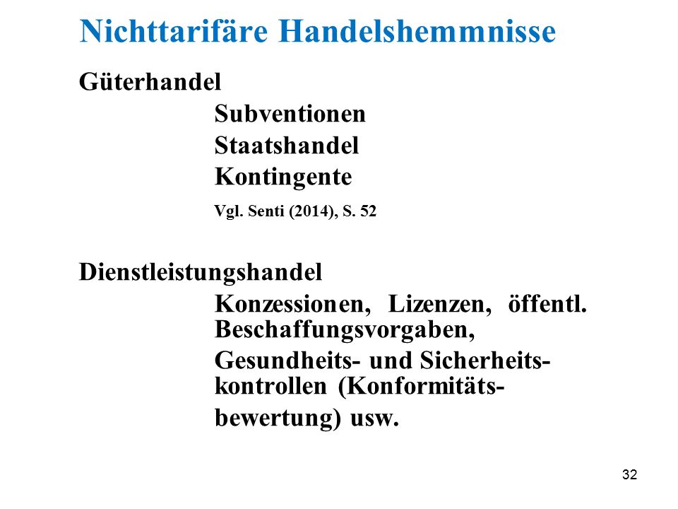 32 Nichttarifäre Handelshemmnisse Güterhandel Subventionen Staatshandel Kontingente Vgl. Senti (2014), S. 52 Dienstleistungshandel Konzessionen, Lizen
