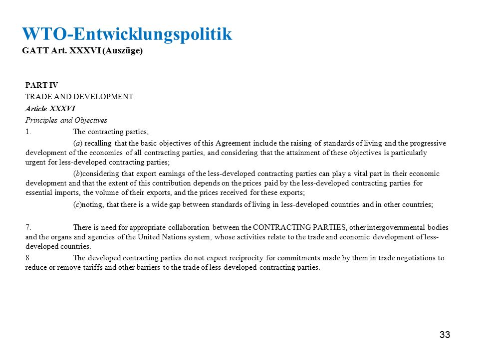 33 WTO-Entwicklungspolitik GATT Art. XXXVI (Auszüge) PART IV TRADE AND DEVELOPMENT Article XXXVI Principles and Objectives 1.The contracting parties,