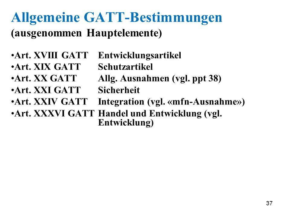 37 Allgemeine GATT-Bestimmungen (ausgenommen Hauptelemente) Art. XVIII GATTEntwicklungsartikel Art. XIX GATTSchutzartikel Art. XX GATTAllg. Ausnahmen