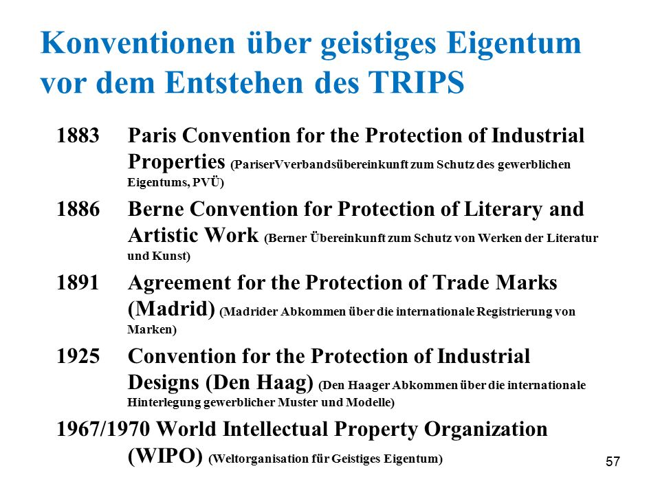 57 Konventionen über geistiges Eigentum vor dem Entstehen des TRIPS 1883 Paris Convention for the Protection of Industrial Properties (PariserVverbandsübereinkunft zum Schutz des gewerblichen Eigentums, PVÜ) 1886 Berne Convention for Protection of Literary and Artistic Work (Berner Übereinkunft zum Schutz von Werken der Literatur und Kunst) 1891 Agreement for the Protection of Trade Marks (Madrid) (Madrider Abkommen über die internationale Registrierung von Marken) 1925 Convention for the Protection of Industrial Designs (Den Haag) (Den Haager Abkommen über die internationale Hinterlegung gewerblicher Muster und Modelle) 1967/1970 World Intellectual Property Organization (WIPO) (Weltorganisation für Geistiges Eigentum)