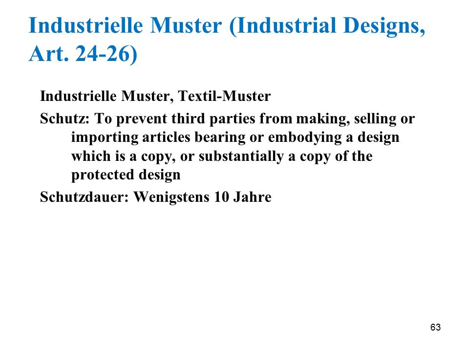 63 Industrielle Muster (Industrial Designs, Art. 24-26) Industrielle Muster, Textil-Muster Schutz: To prevent third parties from making, selling or im