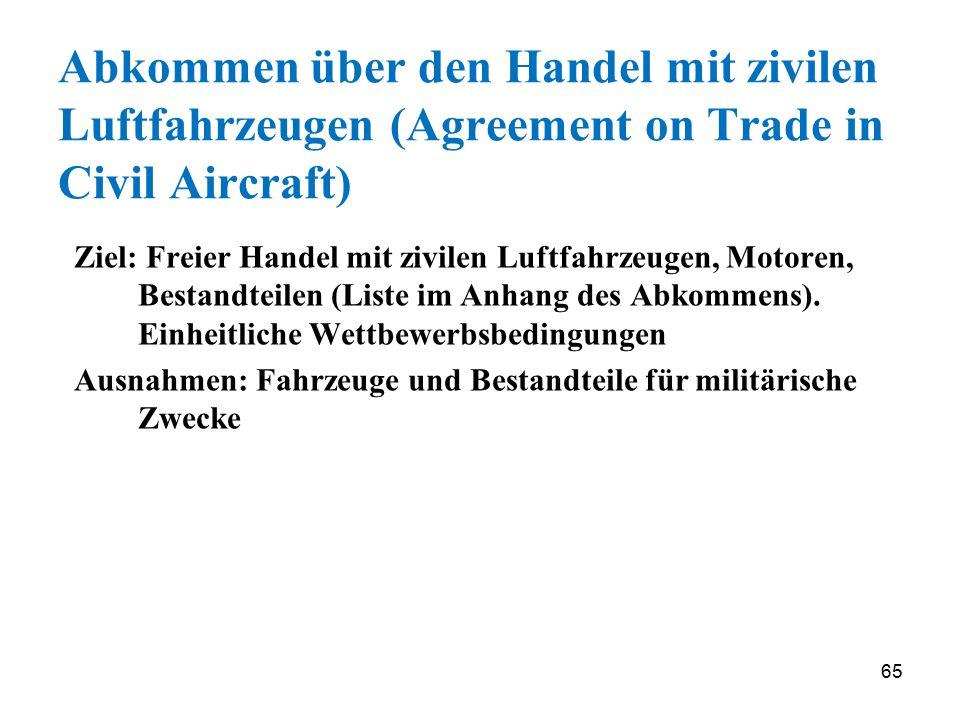 65 Abkommen über den Handel mit zivilen Luftfahrzeugen (Agreement on Trade in Civil Aircraft) Ziel: Freier Handel mit zivilen Luftfahrzeugen, Motoren,