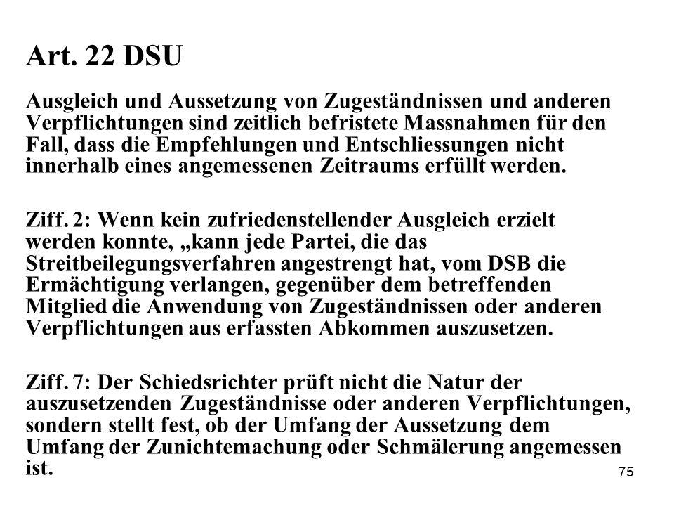 75 Art. 22 DSU Ausgleich und Aussetzung von Zugeständnissen und anderen Verpflichtungen sind zeitlich befristete Massnahmen für den Fall, dass die Emp