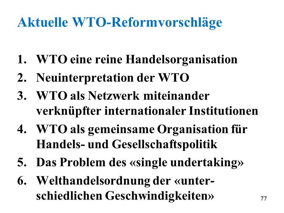 77 Aktuelle WTO-Reformvorschläge 1.WTO eine reine Handelsorganisation 2.Neuinterpretation der WTO 3.WTO als Netzwerk miteinander verknüpfter internati