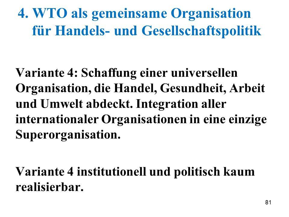81 4. WTO als gemeinsame Organisation für Handels- und Gesellschaftspolitik Variante 4: Schaffung einer universellen Organisation, die Handel, Gesundh
