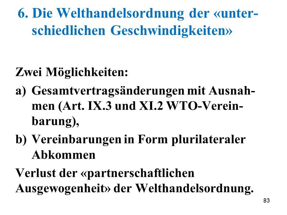 83 6. Die Welthandelsordnung der «unter- schiedlichen Geschwindigkeiten» Zwei Möglichkeiten: a)Gesamtvertragsänderungen mit Ausnah- men (Art. IX.3 und