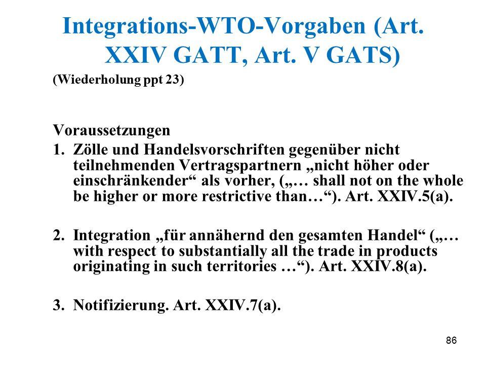 86 Integrations-WTO-Vorgaben (Art. XXIV GATT, Art. V GATS) (Wiederholung ppt 23) Voraussetzungen 1.Zölle und Handelsvorschriften gegenüber nicht teiln
