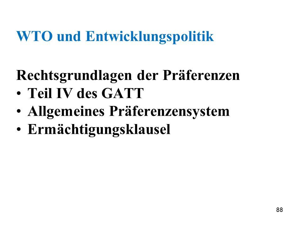 88 WTO und Entwicklungspolitik Rechtsgrundlagen der Präferenzen Teil IV des GATT Allgemeines Präferenzensystem Ermächtigungsklausel