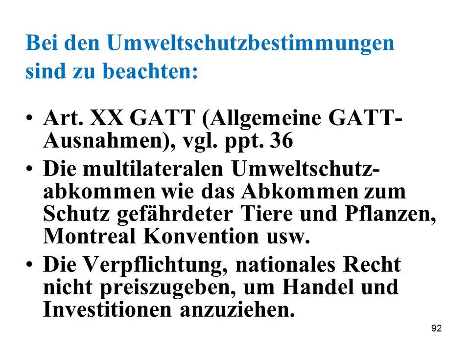 92 Bei den Umweltschutzbestimmungen sind zu beachten: Art. XX GATT (Allgemeine GATT- Ausnahmen), vgl. ppt. 36 Die multilateralen Umweltschutz- abkomme