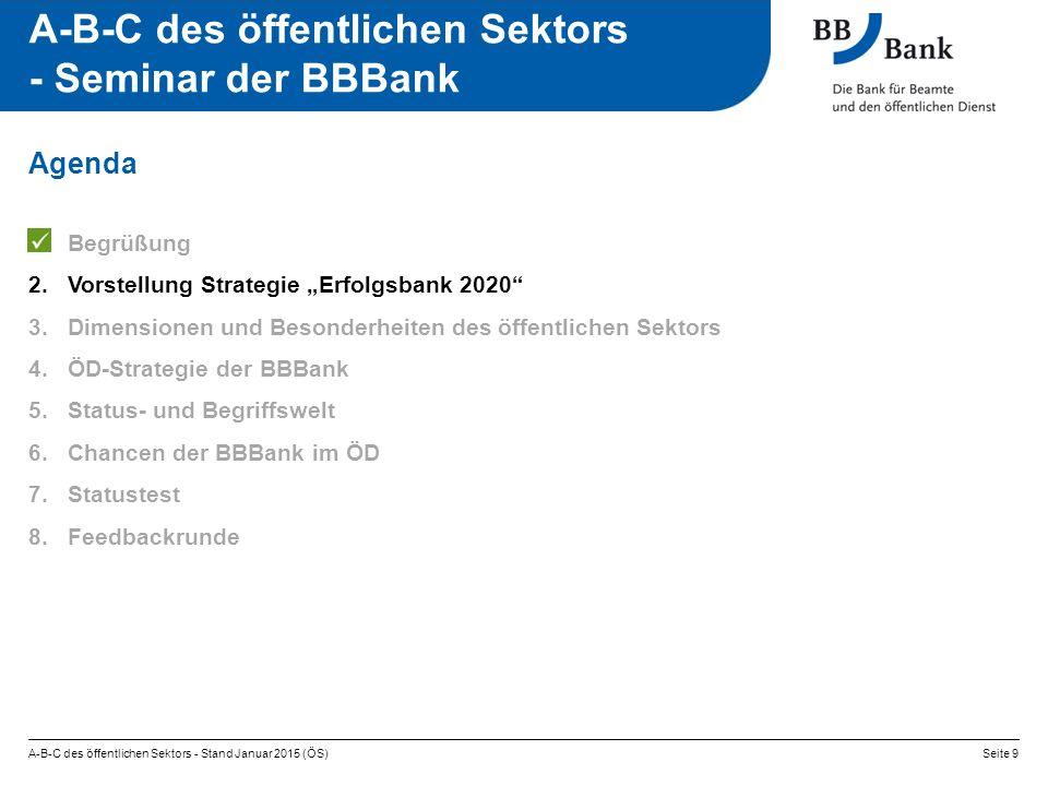 """A-B-C des öffentlichen Sektors - Stand Januar 2015 (ÖS)Seite 9 A-B-C des öffentlichen Sektors - Seminar der BBBank 1.Begrüßung 2.Vorstellung Strategie """"Erfolgsbank 2020 3.Dimensionen und Besonderheiten des öffentlichen Sektors 4.ÖD-Strategie der BBBank 5.Status- und Begriffswelt 6.Chancen der BBBank im ÖD 7.Statustest 8.Feedbackrunde Agenda"""