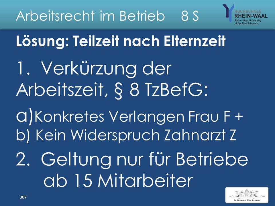Arbeitsrecht im Betrieb 8 S Fall: Teilzeit nach Elternzeit Frau F arbeitet seit 4 Jahren als Stuhlassistenz in Vollzeit bei Zahnarzt Z (5 Stühle, 16 M