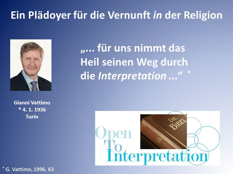 """Ein Plädoyer für die Vernunft in der Religion * G. Vattimo, 1996, 63 """"... für uns nimmt das Heil seinen Weg durch die Interpretation..."""" * Gianni Vatt"""