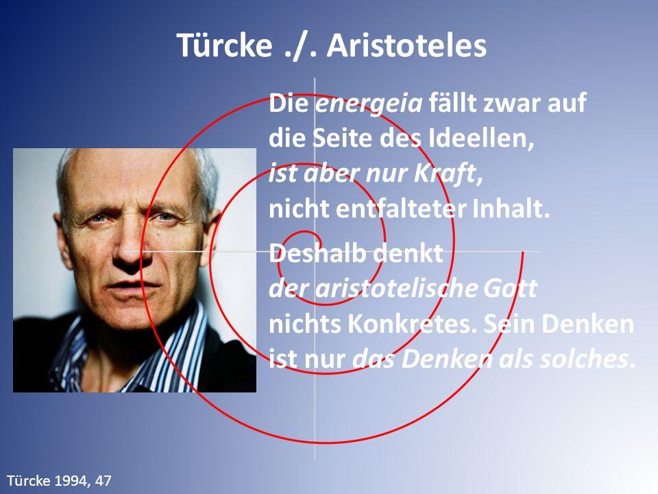 Türcke./. Aristoteles Die energeia fällt zwar auf die Seite des Ideellen, ist aber nur Kraft, nicht entfalteter Inhalt. Deshalb denkt der aristotelisc