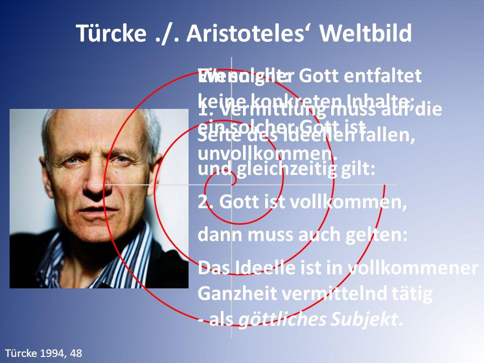 Türcke./. Aristoteles' Weltbild Wenn gilt: 1. Vermittlung muss auf die Seite des Ideellen fallen, und gleichzeitig gilt: 2. Gott ist vollkommen, dann