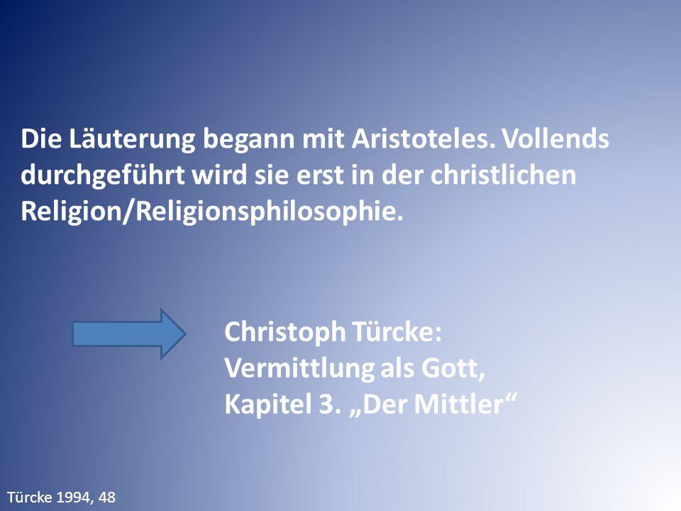 Die Läuterung begann mit Aristoteles. Vollends durchgeführt wird sie erst in der christlichen Religion/Religionsphilosophie. Christoph Türcke: Vermitt