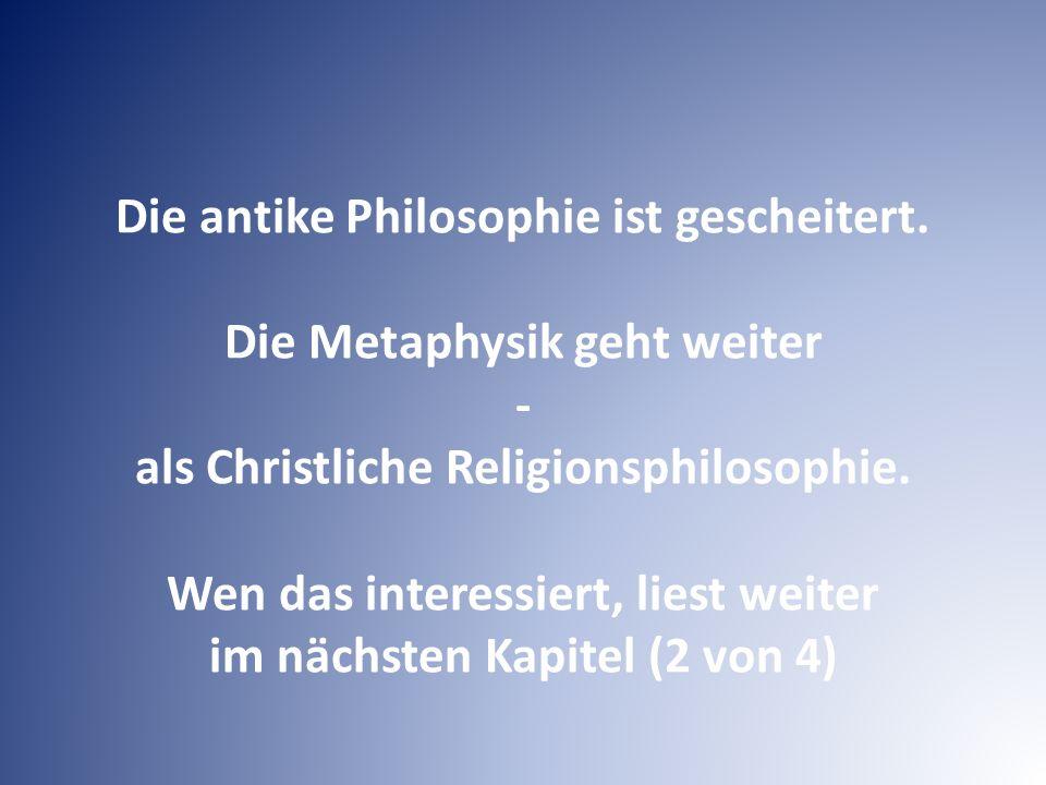 Die antike Philosophie ist gescheitert. Die Metaphysik geht weiter - als Christliche Religionsphilosophie. Wen das interessiert, liest weiter im nächs