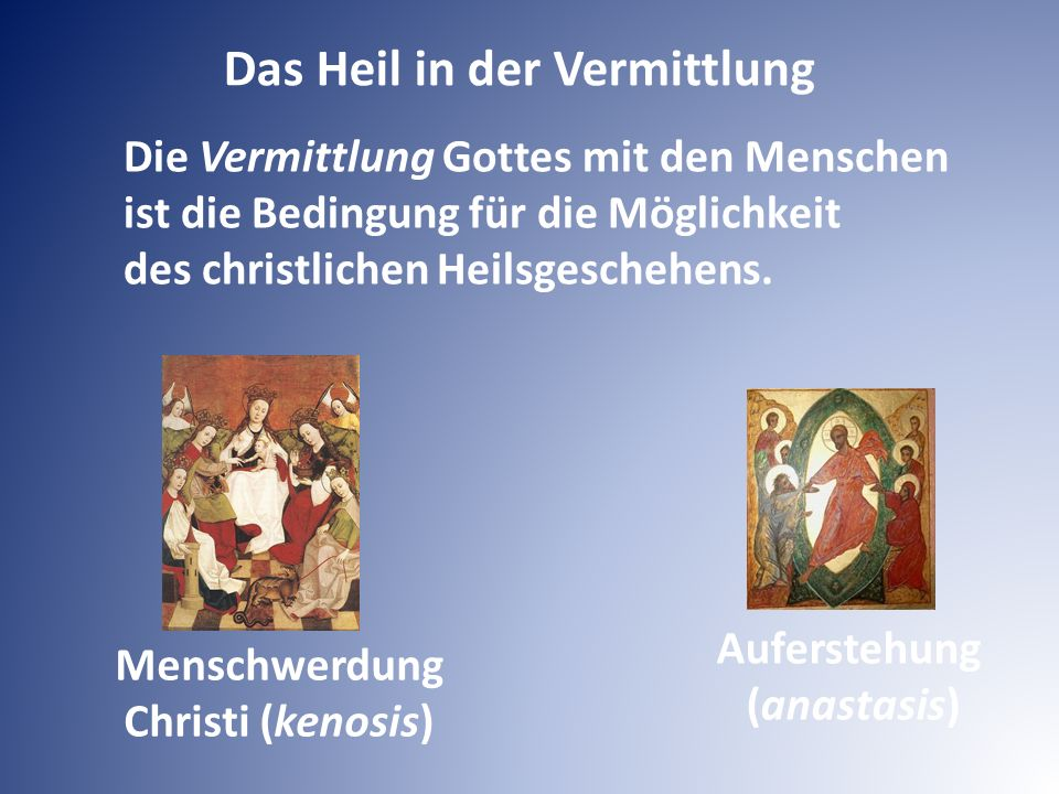 Menschwerdung Christi (kenosis) Auferstehung (anastasis) Das Heil in der Vermittlung Die Vermittlung Gottes mit den Menschen ist die Bedingung für die
