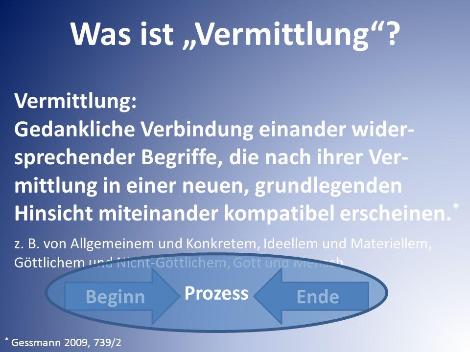 """Was ist """"Vermittlung""""? * Gessmann 2009, 739/2 EndeBeginn Vermittlung: Gedankliche Verbindung einander wider- sprechender Begriffe, die nach ihrer Ver-"""