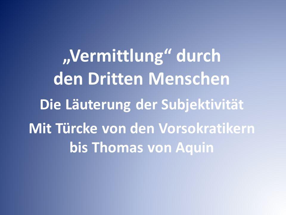 """""""Vermittlung durch den Dritten Menschen Die Läuterung der Subjektivität Mit Türcke von den Vorsokratikern bis Thomas von Aquin"""