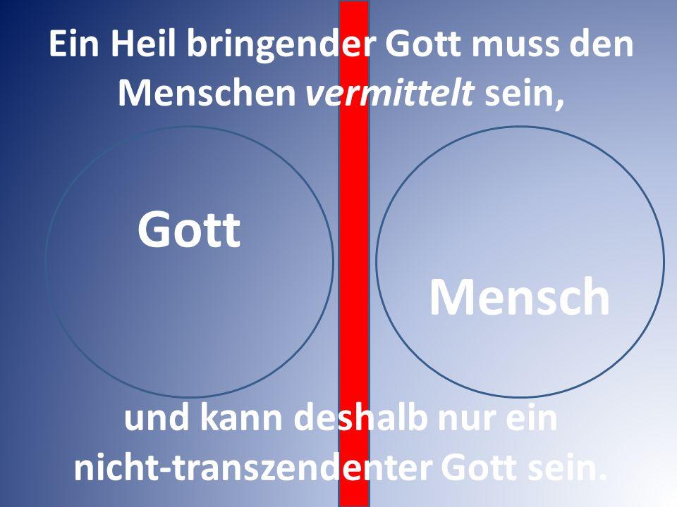 Gott Mensch Ein Heil bringender Gott muss den Menschen vermittelt sein, und kann deshalb nur ein nicht-transzendenter Gott sein.