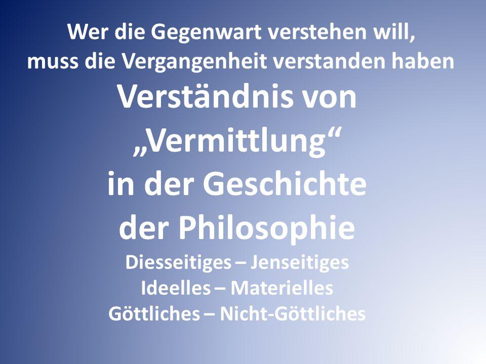 """Verständnis von """"Vermittlung in der Geschichte der Philosophie Diesseitiges – Jenseitiges Ideelles – Materielles Göttliches – Nicht-Göttliches Wer die Gegenwart verstehen will, muss die Vergangenheit verstanden haben"""