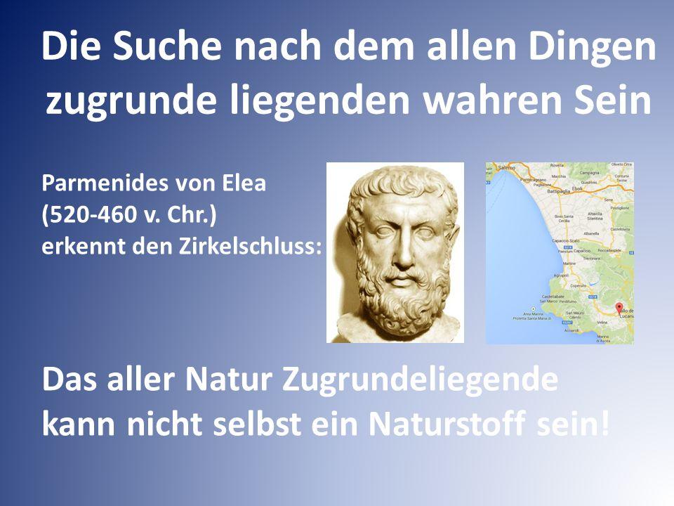 Die Suche nach dem allen Dingen zugrunde liegenden wahren Sein Parmenides von Elea (520-460 v. Chr.) erkennt den Zirkelschluss: Das aller Natur Zugrun