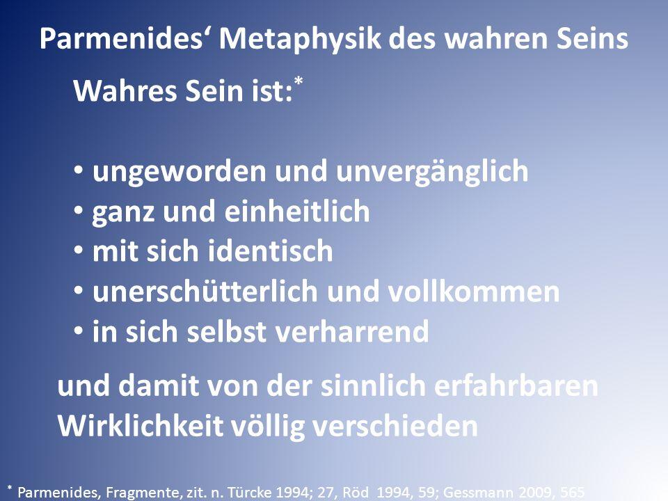 Parmenides' Metaphysik des wahren Seins Wahres Sein ist: * ungeworden und unvergänglich ganz und einheitlich mit sich identisch unerschütterlich und vollkommen in sich selbst verharrend * Parmenides, Fragmente, zit.