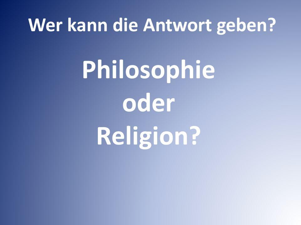 Philosophie oder Religion Wer kann die Antwort geben