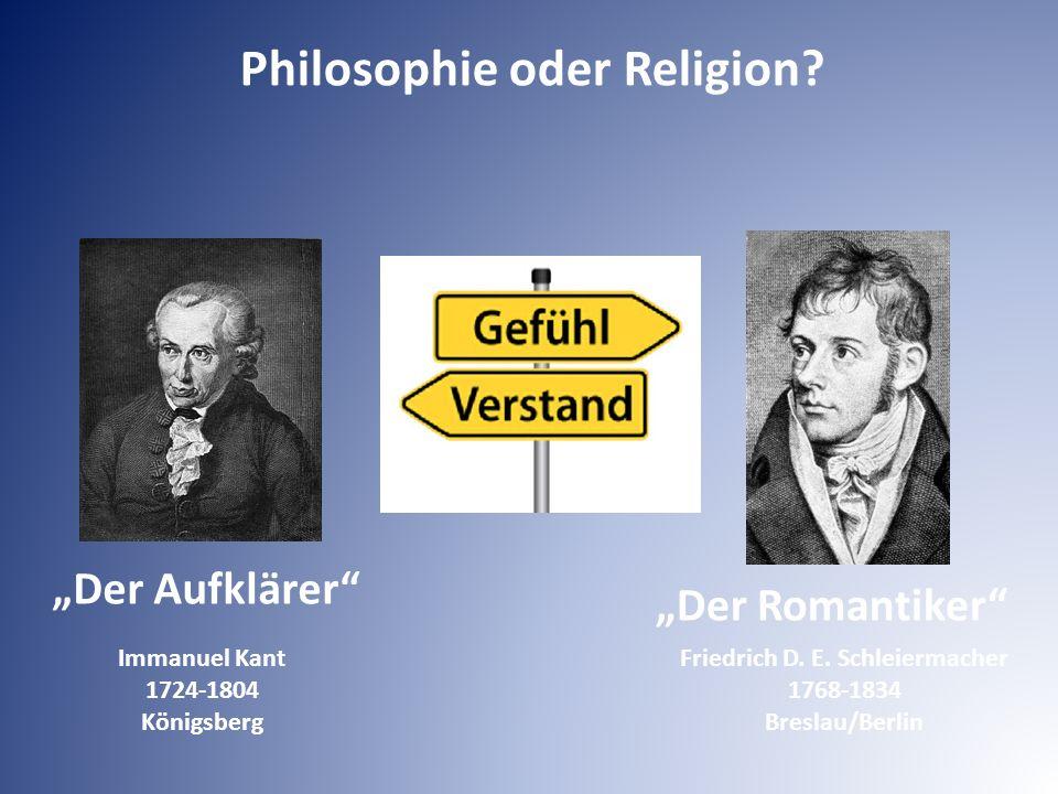 """Philosophie oder Religion? Friedrich D. E. Schleiermacher 1768-1834 Breslau/Berlin Immanuel Kant 1724-1804 Königsberg """"Der Aufklärer"""" """"Der Romantiker"""""""