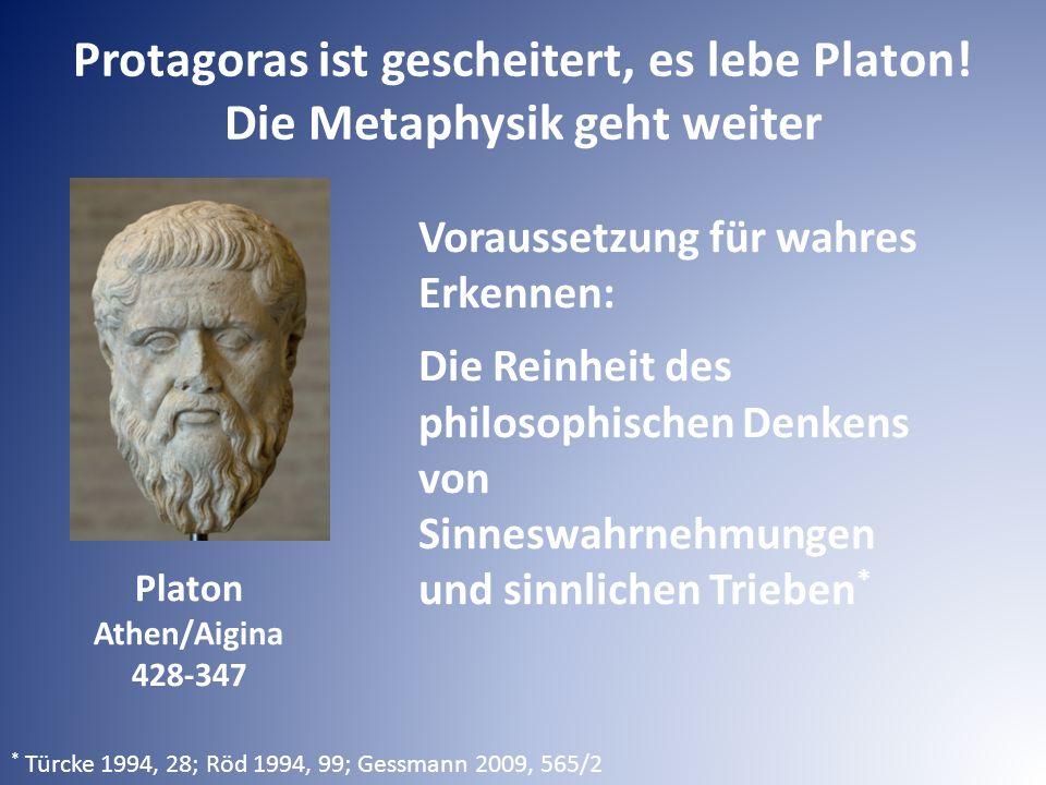 Voraussetzung für wahres Erkennen: Die Reinheit des philosophischen Denkens von Sinneswahrnehmungen und sinnlichen Trieben * * Türcke 1994, 28; Röd 1994, 99; Gessmann 2009, 565/2 Protagoras ist gescheitert, es lebe Platon.