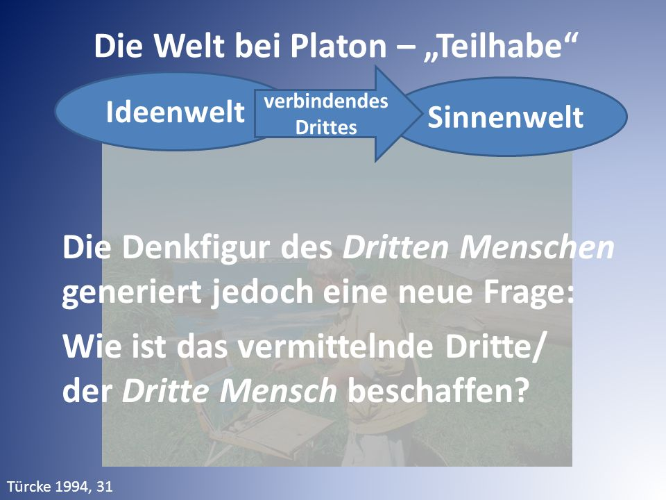 """Die Welt bei Platon – """"Teilhabe"""" Die Denkfigur des Dritten Menschen generiert jedoch eine neue Frage: Wie ist das vermittelnde Dritte/ der Dritte Mens"""