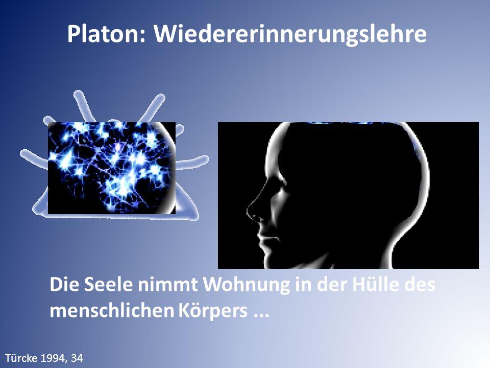Platon: Wiedererinnerungslehre Die Seele nimmt Wohnung in der Hülle des menschlichen Körpers... Türcke 1994, 34